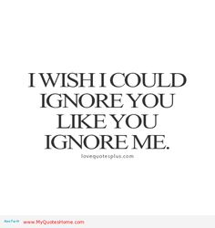 I Wish I Could Ignore You Like You Ignore Me I Could Never Stoop To