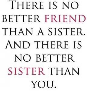 Picture Quote And Saying Image By Anonymous There Is No Better Friend Than A Sister And There Is No Better Sister Than You There Is No Better Friend Than