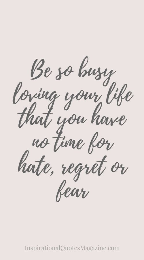 Be So Busy Loving Your Life That You Have No Time For Regret Or Fear Inspirational Quote About Life