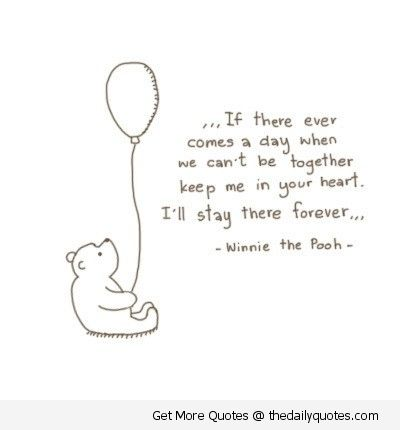 If There Ever Comes A Day When We Cant Be Together Keep Me In Your Heart Ill Stay There Forever Winnie The Pooh Quote