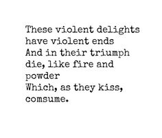 My Favorite Quote From Romeo And Juliet The Whole Scene Actually These Violent Delights Have Violent Ends And In Their Triumph Die Like Fire And Powder