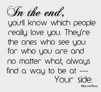 In The End Youll Know Which People Really Love You Theyre The Ones Who See You For Who You Are And No Matter What Always Find A Way To Be At Your