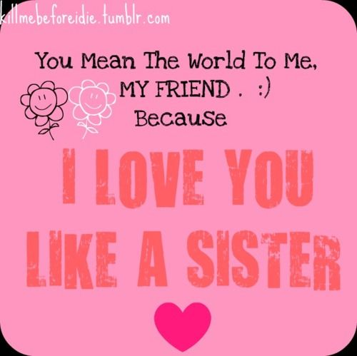 You Mean The World To Me My Friend Because I Love You Like A Sister