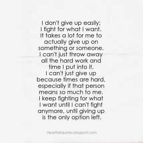 Heartfelt Quotes I Dont Give Up Easily I Fight For What I Want