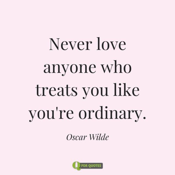 Never Love Anyone Who Treats You Like Youre Ordinary Oscar Wilde