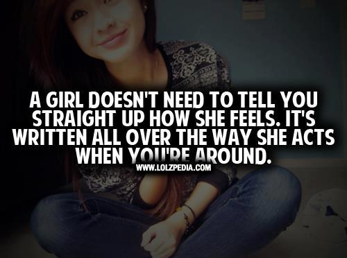 A Girl Doesnt Need To Tell You Straight Up How She Feels Its Written All Over The Way She Acts When Youre Around