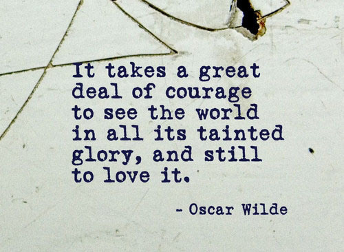 It Takes Great Courage To See The World In All Its Tainted Glory And Still To Love It Oscar Wilde