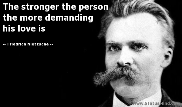 The Stronger The Person The More Demanding His Love Is Friedrich Nietzsche Quotes Statusmind