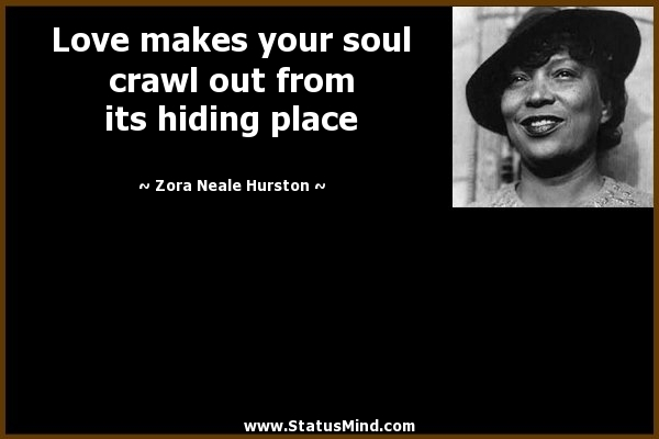 Love Makes Your Soul Crawl Out From Its Hiding Place Zora Neale Hurston Quotes