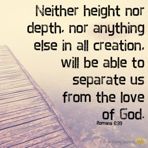 Neither Height Nor Depth Nor Anything Else In All Creation Will Be Able To