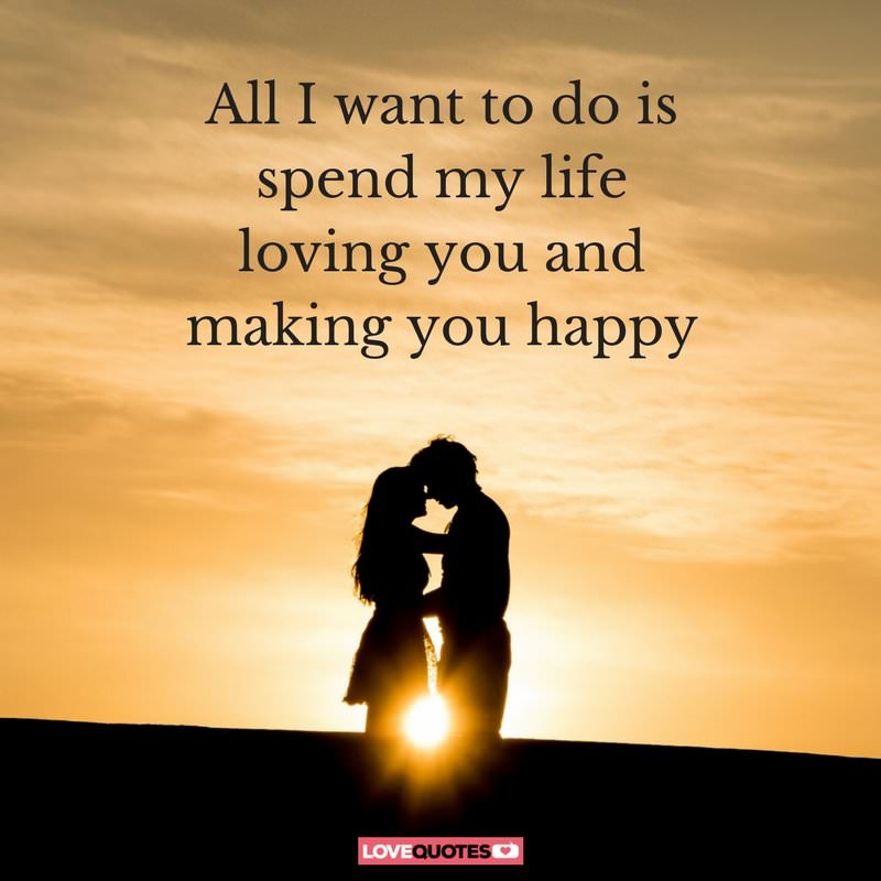 All I Want To Do Is Spend All My Life Loving You And Making You Happy