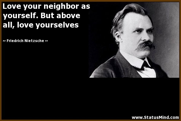 Love Your Neighbor As Yourself But Above All Love Yourselves Friedrich Nietzsche Quotes
