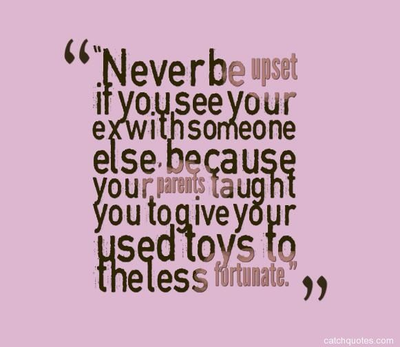 Quotes About Ex Quotation Image As The Quote Says Description Never Be Upset If You See Your Ex With Someone Else Because Your Parents Taught You