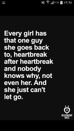 Every Girl Has That One Guy She Goes Back To Heart Break After Heart Break And