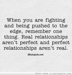 When You Are Fighting And Being Pushed To The Edge Remember One Thing Real Relationships Arent Perfect And Perfect Relationships Arent Real