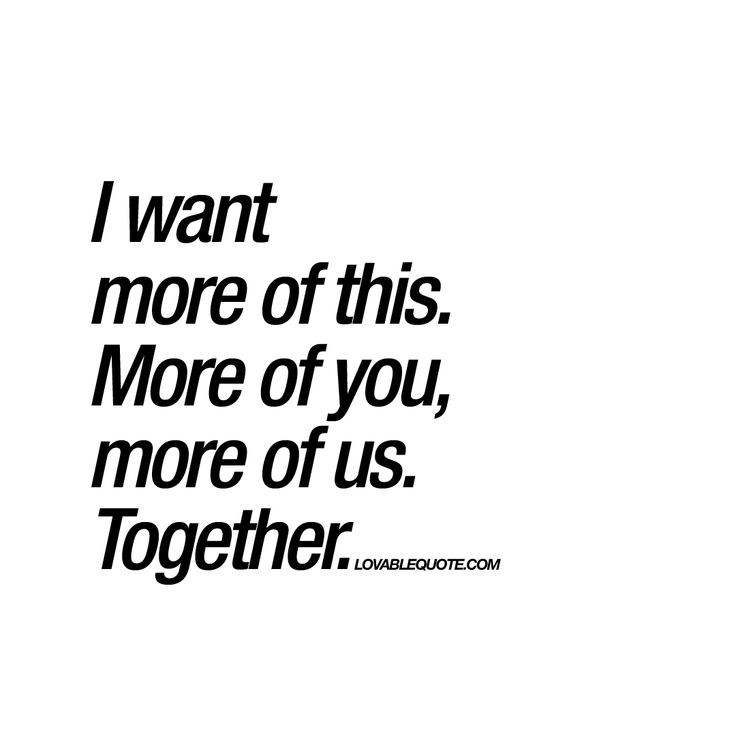I Want More Of This More Of You More Of Us Together Spending Time