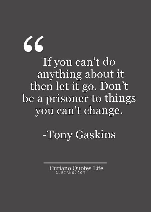 Inspirational Quotes Of The Day Dont Be A Prisoner To Things You Cant Change Tony Gaskins