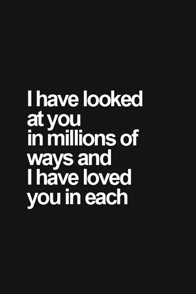 I Have Looked At You In Millions Of Ways And I Have Loved You In Each