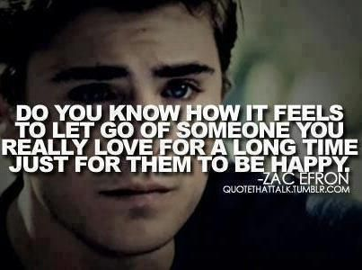 Zac Efron Quote Do You Know How It Feels To Let Go Of Someone You Really Love For A Long Time Just For Them To Be Happy