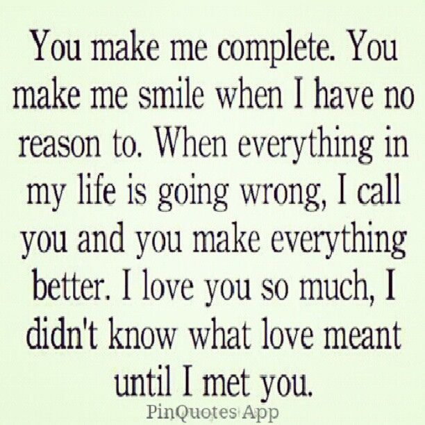 Quote You Make Me Complete You Make Me Smile When I Have No Reason To When Everything In My Life Is Going Wrong I You And You Make Everything