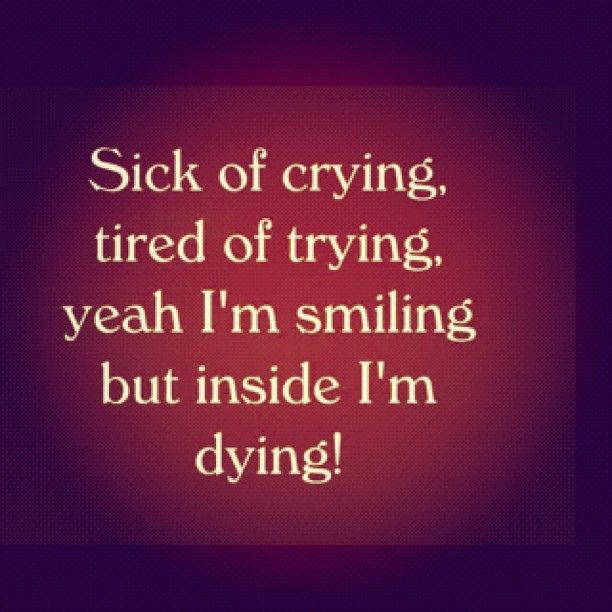 Sick Of Crying Tired Of Trying Yeah Im Smiling But Inside Im Dying