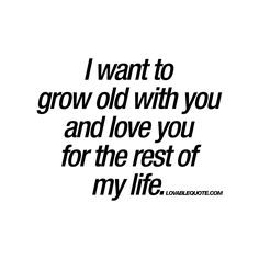 I Want To Grow Old With You And Love You For The Rest Of My Life
