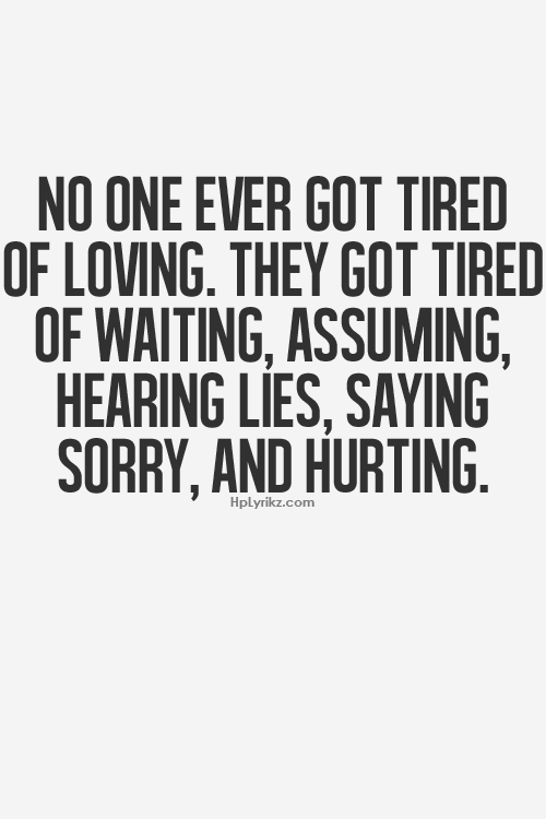 No One Ever Got Tired Of Loving They Got Tired Of Waitinguming Hearing Lies Saying Sorry And Hurting So True