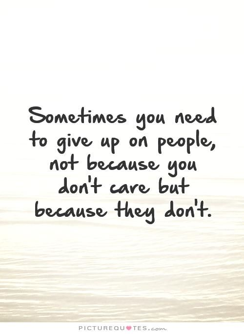 Sometimes You Need To Give Up On People Not Because You Dont Care But Because They Dont Break Up Quotes On Picturequotes Com