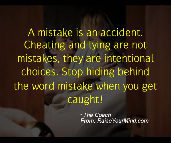 Cheating And Lying Are Not Mistakes They Are Intentional Choices Stop Hiding Behind The Word Mistake When You Get Caught