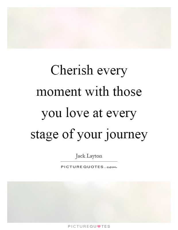 Cherish Every Moment With Those You Love At Every Stage Of Your Journey Picture Quote