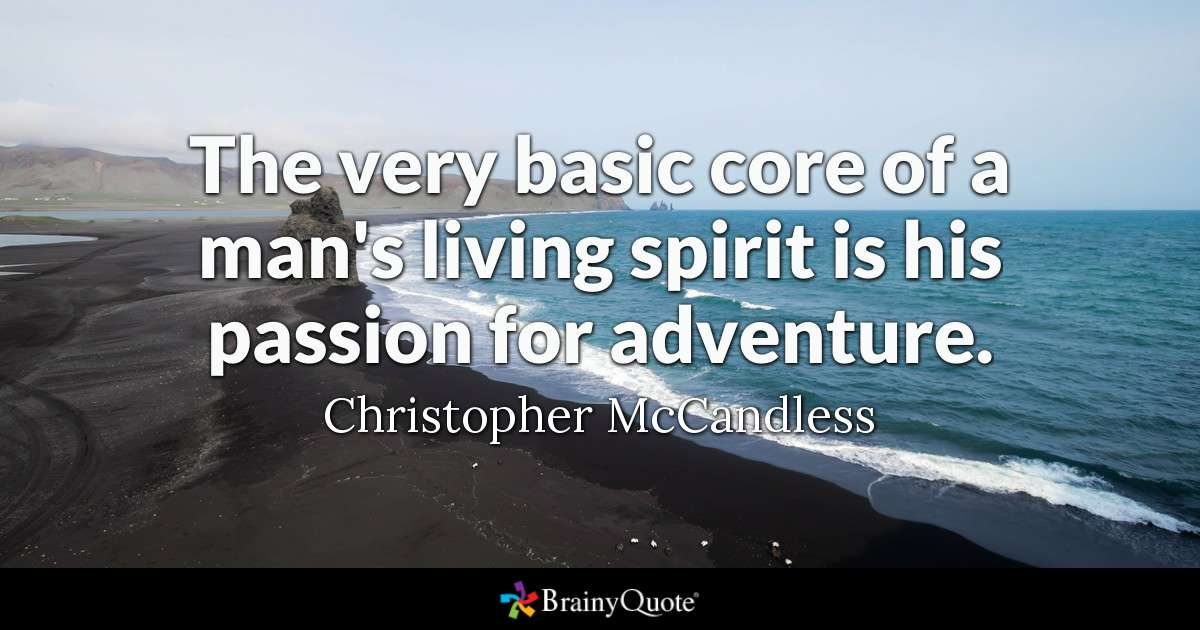 The Very Basic Core Of A Mans Living Spirit Is His P Ion For Adventure