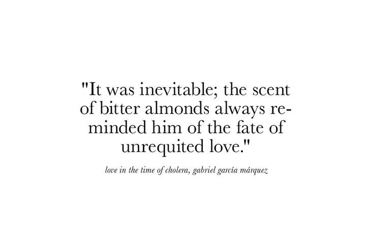 It Was Inevitable The Scent Of Bitter Almonds Always Reminded Him Of The Fate Of Unrequited Love Gabriel Garcia Marquez Love In The Time Of Ch