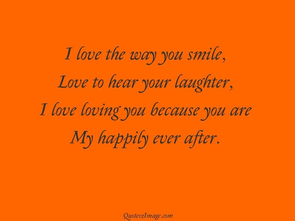 I Love The Way You Smile Love To Hear Your Laughter I Love Loving You Because You Are My Happily Ever After