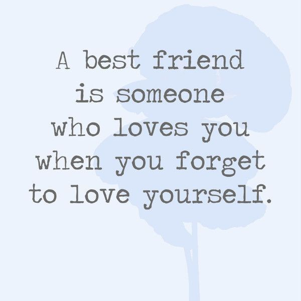 A Best Friend Is Someone Who Loves You When You Forget To Love Yourself Quotes Youll Only Understand If You Have A Best Friend P Os