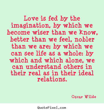 Love Is Fed By The Imagination By Which We Become Wiser Than Oscar