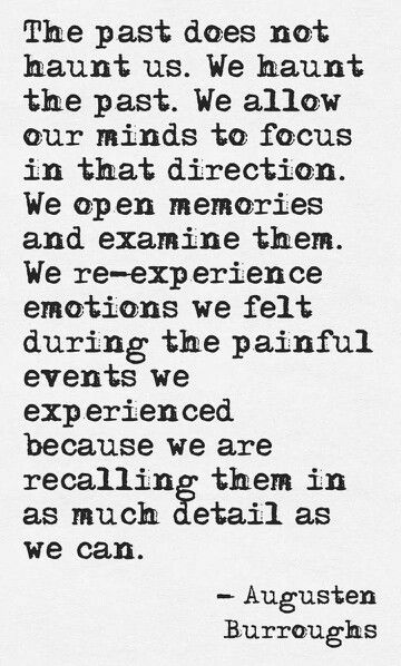 The Past Does Not Haunt Us We Haunt The Past We Allow Our Minds To Focus In That Direction We Open Memories And Examine Them