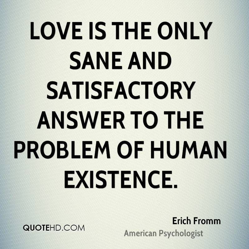 Love Is The Only Sane And Satisfactory Answer To The Problem Of Human Existence
