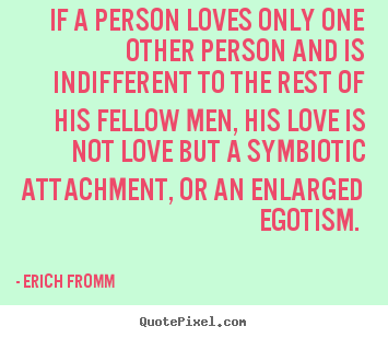 If A Person Loves Only One Other Person And Is Indifferent Erich Fromm Popular Love Quote