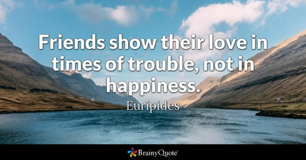 Friends Show Their Love In Times Of Trouble Not In Happiness Euripides