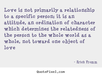 Erich Fromm Picture Quotes Love Is Not Primarily A Relationship To A