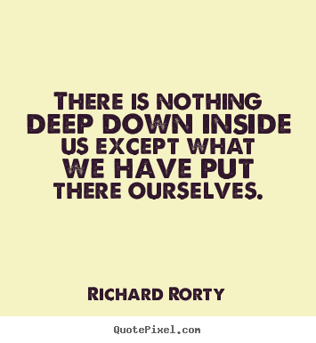 Quotes About Motivational There Is Nothing Deep Down Inside Us Except What We