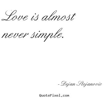 Love Is Almost Never Simple Dejan Stojanovic Famous Love Quote