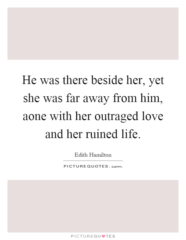 He Was There Beside Her Yet She Was Far Away From Him Aone With Her Outraged Love And Her Ruined Life