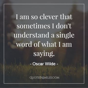 Oscar Wilde I Am So Clever That Sometimes I Dont Understand A Single Word Of What