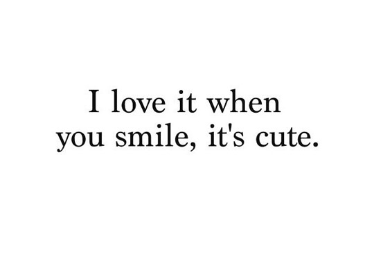I Love It When You Smile Its Cute