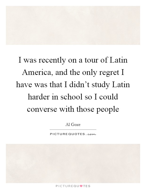 I Was Recently On A Tour Of Latin America And The Only Regret I Have Was That I Didnt Study Latin Harder In School So I Could Converse With Those People