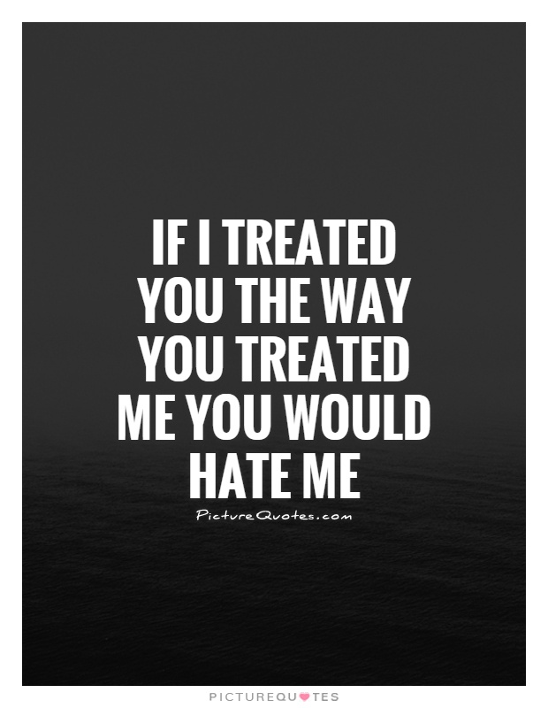 If I Treated You The Way You Treated Me You Would Me Picture Quote