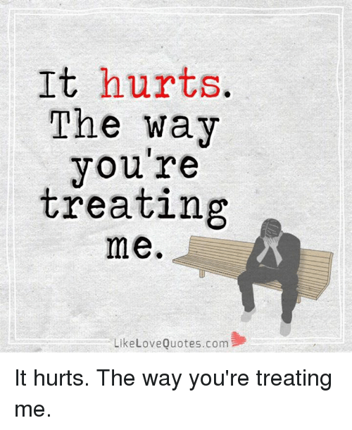 Love Memes And Quotes It Hurts The Way Youre Treating