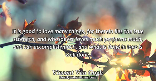 Vincent Van Gogh Love Sayings It Is Good To Love Many Things For Therein Lies The True Strength And