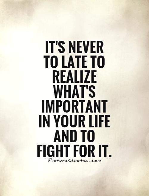 Its Never To Late To Realize Whats Important In Your Life And To Fight For It